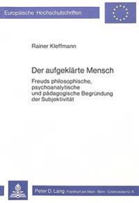 Der Aufgeklaerte Mensch: Freuds Philosophische, Psychoanalytische Und Paedagogische Begruendung Der Subjektivitaet
