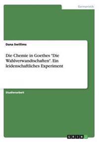 Die Chemie in Goethes -Die Wahlverwandtschaften-. Ein Leidenschaftliches Experiment