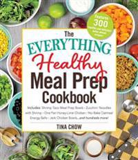 The Everything Healthy Meal Prep Cookbook: Includes: Chicken Primavera * Rosemary Almond-Crusted Pork Tenderloin * Thai Pumpkin Soup * Korean Short Ri