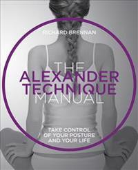 Alexander Technique Manual: Take Control of Your Posture and Your Life