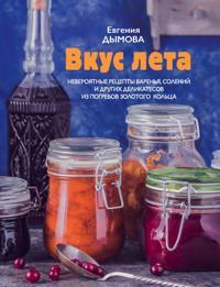 Vkus leta. Neverojatnye retsepty varenja, solenij i drugikh delikatesov iz pogrebov Zolotogo koltsa