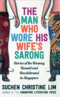 The Man Who Wore His Wife's Sarong: Stories of the Unsung, Unsaid and Uncelebrated in Singapore