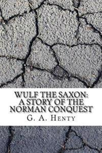 Wulf the Saxon: A Story of the Norman Conquest