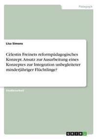Celestin Freinets Reformpadagogisches Konzept. Ansatz Zur Ausarbeitung Eines Konzeptes Zur Integration Unbegleiteter Minderjahriger Fluchtlinge?