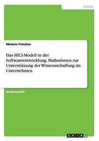 Das Seci-Modell in Der Softwareentwicklung. Manahmen Zur Unterstutzung Der Wissensschaffung Im Unternehmen