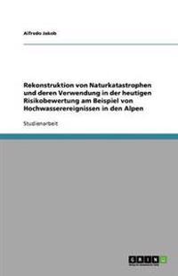 Rekonstruktion Von Naturkatastrophen Und Deren Verwendung in Der Heutigen Risikobewertung Am Beispiel Von Hochwasserereignissen in Den Alpen