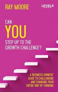 Can You Step Up to the Growth Challenge: A Business Owners' Guide to Challenging and Changing Your Entire Way of Thinking