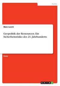 Geopolitik Der Ressourcen. Ein Sicherheitsrisiko Des 21. Jahrhunderts
