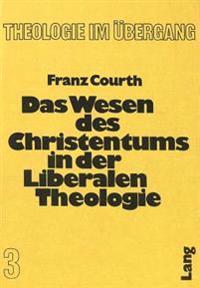 Das Wesen Des Christentums in Der Liberalen Theologie: Dargestellt Am Werk Fr. Schleiermachers, Ferd. Chr. Baurs Und A. Ritschls