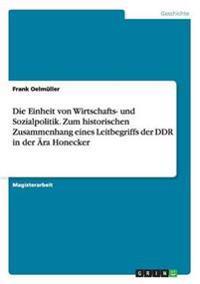 Die Einheit Von Wirtschafts- Und Sozialpolitik. Zum Historischen Zusammenhang Eines Leitbegriffs Der Ddr in Der Ara Honecker
