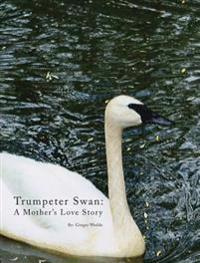 Trumpeter Swan - A Mother's Love Story