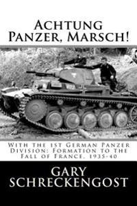 Achtung Panzer, Marsch!: With the 1st German Panzer Division: Formation to the Fall of France, 1935-40