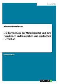 Die Formierung Der Ministerialitat Und Ihre Funktionen in Der Salischen Und Staufischen Herrschaft
