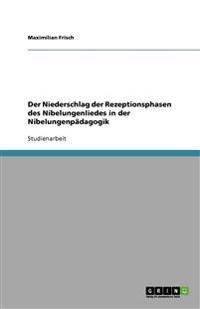 Der Niederschlag der Rezeptionsphasen  des Nibelungenliedes in der Nibelungenpädagogik