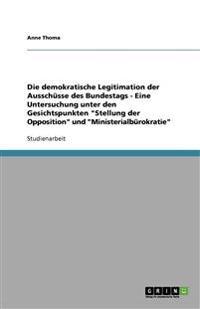 Die Demokratische Legitimation Der Ausschusse Des Bundestags - Eine Untersuchung Unter Den Gesichtspunkten Stellung Der Opposition Und Ministerialburokratie