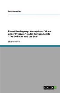 """Ernest Hemingways Konzept von """"Grace under Pressure"""" in der Kurzgeschichte """"The Old Man and the Sea"""""""