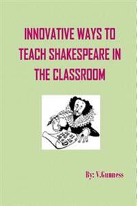Innovative Ways to Teach Shakespeare in the Classroom: Teaching Shakespeare Can Be Fun