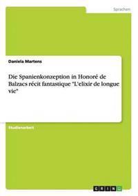 """Die Spanienkonzeption in Honore de Balzacs Recit Fantastique """"L'elixir de Longue Vie"""""""