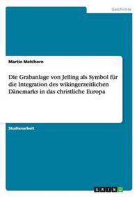 Die Grabanlage Von Jelling ALS Symbol Fur Die Integration Des Wikingerzeitlichen Danemarks in Das Christliche Europa