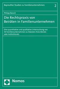 Die Rechtspraxis Von Beiraten in Familienunternehmen: Eine Quantitative Und Qualitative Untersuchung Von 34 Familienunternehmen Zu Statuten Ihres Beir