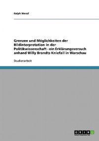 Grenzen Und Moeglichkeiten Der Bildinterpretation in Der Politikwissenschaft - Ein Erklarungsversuch Anhand Willy Brandts Kniefall in Warschau