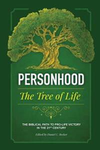 Personhood the Tree of Life: The Biblical Path to Pro-life Victory in the 21st Century