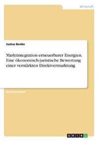 Marktintegration Erneuerbarer Energien. Eine Okonomisch-Juristische Bewertung Einer Verstarkten Direktvermarktung