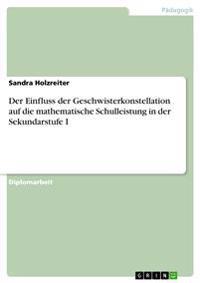 Der Einfluss Der Geschwisterkonstellation Auf Die Mathematische Schulleistung in Der Sekundarstufe I