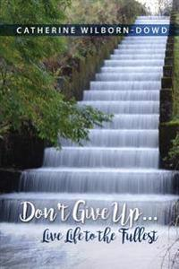 Don't Give Up...Live Life to the Fullest