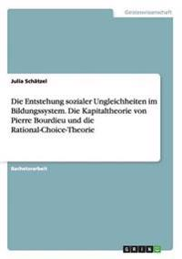 Die Entstehung Sozialer Ungleichheiten Im Bildungssystem. Die Kapitaltheorie Von Pierre Bourdieu Und Die Rational-Choice-Theorie