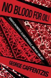No Blood for Oil: Essays on Energy, Class Struggle, and War 1998-2016