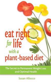 Eat Right for Life with a Plant-Based Diet: The Secret to Permanent Weight Loss and Optimal Health