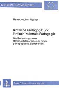 Kritische Paedagogik Und Kritisch-Rationale Paedadgogik: Die Bedeutung Zweier Rationalitaetsparadigmen Fuer Die Paedagogische Zielreflexion