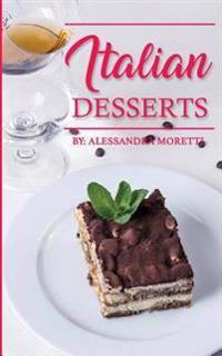 Italian Desserts: The Art of Italian Desserts: The Very Best Traditional Italian Desserts & Pastries Cookbook (Italian Dessert Recipes,