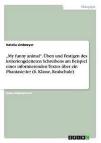 """""""My Funny Animal."""" Uben Und Festigen Des Kriteriengeleiteten Schreibens Am Beispiel Eines Informierenden Textes Uber Ein Phantasietier (6. Klasse, Realschule)"""