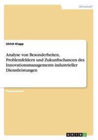 Analyse Von Besonderheiten, Problemfeldern Und Zukunftschancen Des Innovationsmanagements Industrieller Dienstleistungen