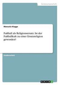 Fuball ALS Religionsersatz. Ist Der Fuballkult Zu Einer Ersatzreligion Geworden?