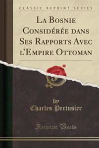 La Bosnie Considérée dans Ses Rapports Avec l'Empire Ottoman (Classic Reprint)
