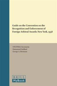 Guide on the Convention on the Recognition and Enforcement of Foreign Arbitral Awards: New York, 1958