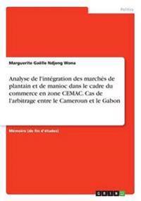 Analyse de L'Integration Des Marches de Plantain Et de Manioc Dans Le Cadre Du Commerce En Zone Cemac. Cas de L'Arbitrage Entre Le Cameroun Et Le Gabon