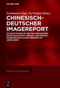 Chinesisch-Deutscher Imagereport: Das Bild Chinas Im Deutschsprachigen Raum Aus Kultur-, Medien- Und Sprachwissenschaftlicher Perspektive (2000-2013)
