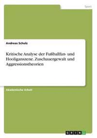 Kritische Analyse Der Fuballfan- Und Hooliganszene. Zuschauergewalt Und Aggressionstheorien