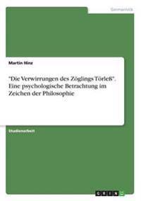 """""""Die Verwirrungen Des Zoglings Torle."""" Eine Psychologische Betrachtung Im Zeichen Der Philosophie"""