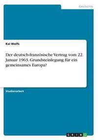 Der Deutsch-Franzosische Vertrag Vom 22. Januar 1963. Grundsteinlegung Fur Ein Gemeinsames Europa?