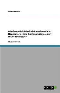 Die Geopolitik Friedrich Ratzels und Karl Haushofers - Eine Kontinuitätslinie zur Hitler-Ideologie?