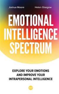 The Emotional Intelligence Spectrum: Explore Your Emotions and Improve Your Intrapersonal Intelligence