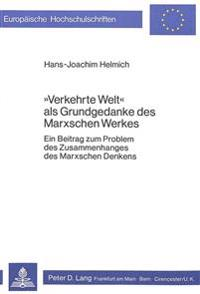 -Verkehrte Welt- ALS Grundgedanke Des Marxschen Werkes: Ein Beitrag Zum Problem Des Zusammenhanges Des Marxschen Denkens