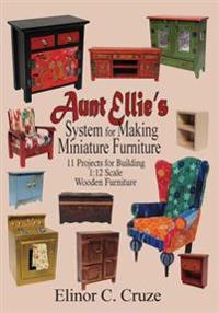 Aunt Ellie's System for Making Miniature Furniture: 11 Projects for Building 1:12 Scale Wooden Furniture