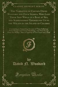 The Narrative of Captain David Woodard and Four Seamen, Who Lost Their Ship While in a Boat at Sea, and Surrendered Themselves Up to the Malays in the Island of Celebes