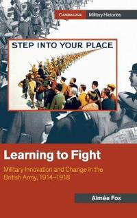 Learning to Fight: Military Innovation and Change in the British Army, 1914-1918